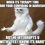 "memes | WHEN ITS THERAPY TIME AND YOUR CONFIDING IN DAVIE504 BUT HE INTERRUPTS U WITH  ""YES I KNOW ITS HARD"" 