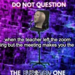 Do not question the elevated one | when the teacher left the zoom meeting but the meeting makes you the host: | image tagged in do not question the elevated one | made w/ Imgflip meme maker