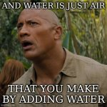 people underrate the value of water | AND WATER IS JUST AIR THAT YOU MAKE BY ADDING WATER | image tagged in let my brain catch up,the rock,water,just add water | made w/ Imgflip meme maker