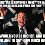 Money Man Meme | IF INSTEAD OF HOW MUCH MONEY YOU HAVE YOU HAVE 100 DOLLARS FOR EVERY ONE POINT YOU HAVE WOULD YOU BE RICHER. AND IF YOU WILLING TO SAY HOW M | image tagged in memes,money man | made w/ Imgflip meme maker