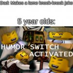Humor Switch Activated | Dad: Makes a lame knock-knock joke 5 year olds: | image tagged in humor switch activated | made w/ Imgflip meme maker