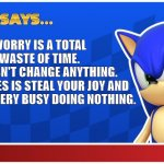 worry? | WORRY IS A TOTAL WASTE OF TIME. IT DOESN'T CHANGE ANYTHING. ALL IT DOES IS STEAL YOUR JOY AND KEEP YOU VERY BUSY DOING NOTHING. | image tagged in sonic says sasr | made w/ Imgflip meme maker