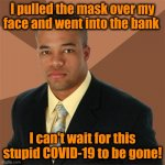Successful Black Man Meme | I pulled the mask over my face and went into the bank I can't wait for this stupid COVID-19 to be gone! | image tagged in memes,successful black man | made w/ Imgflip meme maker