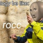 rocc | Geology be like: | image tagged in rocc,meme man | made w/ Imgflip meme maker