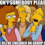 Group Chat | WON'T SOMEBODY PLEASE THINK OF THE CHILDREN ON GROUP CHAT | image tagged in think of the children simpsons,group chats,texting,family,censorship | made w/ Imgflip meme maker