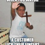 kid with cross | WHEN YOU WATCH A CUSTOMER LICK THEIR FINGERS | image tagged in kid with cross | made w/ Imgflip meme maker