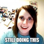 Overly Attached Girlfriend Meme | STILL DOING THIS | image tagged in memes,overly attached girlfriend | made w/ Imgflip meme maker
