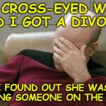 Captain Picard Facepalm Meme | MY CROSS-EYED WIFE AND I GOT A DIVORCE I FOUND OUT SHE WAS SEEING SOMEONE ON THE SIDE | image tagged in memes,captain picard facepalm | made w/ Imgflip meme maker