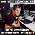 Don't know, don't care | WHEN YOU CLICK TO OPEN SOMETHING AND YOU GET ASKED WHICH PROGRAM YOU WANT TO OPEN IT WITH | image tagged in i dont know,technology,who cares,just do it,frustrated at computer,computer | made w/ Imgflip meme maker