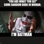 "And everybody loses their minds Meme | ""YOU ARE WHAT YOU EAT"" SOME RANDOM DUDE IN WUHAN: I'M BATMAN 