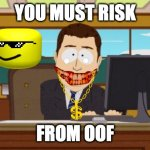 risking lives | YOU MUST RISK FROM OOF | image tagged in memes,aaaaand its gone | made w/ Imgflip meme maker