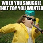 Chubby Bubbles Girl Meme | WHEN YOU SMUGGLE THAT TOY YOU WANTED | image tagged in memes,chubby bubbles girl | made w/ Imgflip meme maker