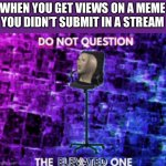 Faime | WHEN YOU GET VIEWS ON A MEME YOU DIDN'T SUBMIT IN A STREAM | image tagged in do not question the elevated one,memes | made w/ Imgflip meme maker
