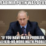 "If Vladimir Putin Was A Math Tutor | IF VLADIMIR PUTIN WAS A TUTOR ""IF YOU HAVE MATH PROBLEM, I CALL KJB, NO MORE MATH PROBLEM."" 
