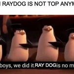 We did it boys | WHEN RAYDOG IS NOT TOP ANYMORE: RAY DOG | image tagged in memes,we did it boys | made w/ Imgflip meme maker