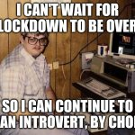 Introvert by choice | I CAN'T WAIT FOR LOCKDOWN TO BE OVER SO I CAN CONTINUE TO BE AN INTROVERT, BY CHOICE | image tagged in computer nerd | made w/ Imgflip meme maker
