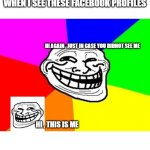 facebook : me everywhere profiles | WHEN I SEE THESE FACEBOOK PROFILES HI , THIS IS ME HI AGAIN , JUST IN CASE YOU DIDNOT SEE ME | image tagged in memes,troll face colored,facebook,opinion,faebook profile,people | made w/ Imgflip meme maker
