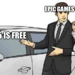 Car Salesman Slaps Roof Of Car Meme | EPIC GAMES GAMERS THAT DON'T SPEND MONEY ON GAMES GTA 5 IS FREE | image tagged in memes,car salesman slaps roof of car | made w/ Imgflip meme maker