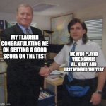 congrats on nothing | MY TEACHER CONGRATULATING ME ON GETTING A GOOD SCORE ON THE TEST ME WHO PLAYED VIDEO GAMES ALL NIGHT AND JUST WINGED THE TEST | image tagged in the office congratulations | made w/ Imgflip meme maker