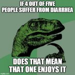 Philosoraptor Meme | IF 4 OUT OF FIVE PEOPLE SUFFER FROM DIARRHEA DOES THAT MEAN THAT ONE ENJOYS IT | image tagged in memes,philosoraptor | made w/ Imgflip meme maker