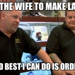 Pawn stars best I can do | ASKED THE WIFE TO MAKE LASAGNA SHE SAID BEST I CAN DO IS ORDER PIZZA | image tagged in pawn stars best i can do | made w/ Imgflip meme maker