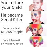 Clown applying makeup | You torture your Child He became Serial Killer You're child Kill 365 People You blame it on Video Games | image tagged in clown makeup,bad parenting,serial killer | made w/ Imgflip meme maker