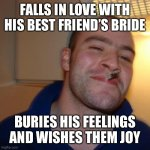 Good Guy Greg Meme | FALLS IN LOVE WITH HIS BEST FRIEND'S BRIDE BURIES HIS FEELINGS AND WISHES THEM JOY | image tagged in memes,good guy greg | made w/ Imgflip meme maker
