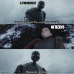 Government - congratulations you are being rescued | GOVERNMENT CITIZENS | image tagged in congratulations you are being rescued please do not resist,quarantine,star wars,covid19,coronavirus,k2so | made w/ Imgflip meme maker