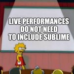 Live | LIVE PERFORMANCES DO NOT NEED TO INCLUDE SUBLIME | image tagged in lisa simpson's presentation | made w/ Imgflip meme maker