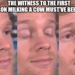 The first person to | THE WITNESS TO THE FIRST PERSON MILKING A COW MUST'VE BEEN LIKE | image tagged in the first person to | made w/ Imgflip meme maker