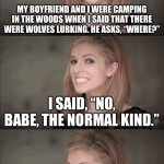 "Bad Pun Anna Kendrick Meme | MY BOYFRIEND AND I WERE CAMPING IN THE WOODS WHEN I SAID THAT THERE WERE WOLVES LURKING. HE ASKS, ""WHERE?"" I SAID, ""NO, BABE, THE NORMAL KIN 