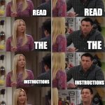 online teaching is a blast! | READ THE READ THE INSTRUCTIONS INSTRUCTIONS READ THE INSTRUCTIONS IMMEDIATELY START WORKING | image tagged in friends joey teached french | made w/ Imgflip meme maker
