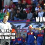 Asshole Ref Meme | MUM ME AFTER NOT DOING HOMEWORK FOR THREE MONTHS | image tagged in memes,asshole ref | made w/ Imgflip meme maker
