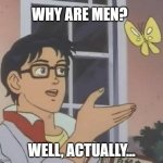 why are men? | WHY ARE MEN? WELL, ACTUALLY... | image tagged in is this butterfly | made w/ Imgflip meme maker