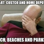 Captain Picard Facepalm Meme | WALMART, COSTCO AND HOME DEPOT GOOD CHURCH, BEACHES AND PARKS BAD | image tagged in memes,captain picard facepalm | made w/ Imgflip meme maker