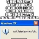 task failed successfully | WHEN YOUR FATHER TURNS OFF THE WATER TO PREVENT IT FROM RUNNING OUT, BECAUSE THE DRAIN IS DAMAGED, BUT HE DOES NOT WARN AND CAUSES WATER SHO | image tagged in task failed successfully | made w/ Imgflip meme maker