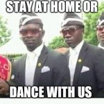 Coffin Dance | STAY AT HOME OR DANCE WITH US | image tagged in coffin dance | made w/ Imgflip meme maker