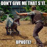 Chris Pratt dinosaur meme  | DON'T GIVE ME THAT S*IT. UPVOTE! | image tagged in chris pratt dinosaur meme | made w/ Imgflip meme maker