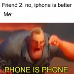 lol | Friend 1: Android is better Friend 2: no, iphone is better Me: PHONE IS PHONE | image tagged in mr incredible mad | made w/ Imgflip meme maker