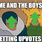 Me And The Boys | ME AND THE BOYS GETTING UPVOTES | image tagged in me and the boys | made w/ Imgflip meme maker