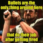 Bullet.  You're fired! | Bullets are the only thing around here that do their job after getting fired | image tagged in gun,you're fired | made w/ Imgflip meme maker