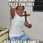 kid with cross | WHEN SOMEONE TELLS YOU THEY USE HACKS IN GAMES | image tagged in kid with cross | made w/ Imgflip meme maker