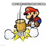 How we truly feel about tests... | WHEN THERE'S A TEST, EVERYONE'S MIND: TEST | image tagged in memes,mario hammer smash | made w/ Imgflip meme maker
