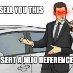 Car Salesman Slaps Roof Of Car Meme | I WILL SELL YOU THIS BUT INSERT A JOJO REFERENCE FIRST | image tagged in memes,car salesman slaps roof of car | made w/ Imgflip meme maker