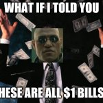 Money Man Meme | WHAT IF I TOLD YOU THESE ARE ALL $1 BILLS? | image tagged in memes,money man | made w/ Imgflip meme maker