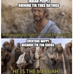 HE IS THE MESSIAH | INDIAN PEOPLE RUINING TIK TOKS RATINGS EVERYONE HAPPY BECAUSE TIK TOK SUCKS | image tagged in he is the messiah | made w/ Imgflip meme maker