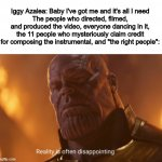 Reality is often dissapointing | Iggy Azalea: Baby I've got me and it's all I need The people who directed, filmed, and produced the video, everyone dancing in it, the 11 pe | image tagged in reality is often dissapointing,iggy azalea,thanos | made w/ Imgflip meme maker