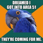It was a weird dream | DREAMED I GOT INTO AREA 51 THEY'RE COMING FOR ME. | image tagged in memes,paranoid parrot,area 51 | made w/ Imgflip meme maker