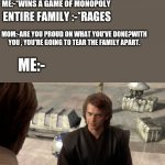 Hold on this whole operation was your idea | MOM:-LETS PUT ALL OUR DIFFERENCES ASIDE , AND ENJOY A PEACEFUL GAME-NIGHT AS A FAMILY. ME:-*WINS A GAME OF MONOPOLY ENTIRE FAMILY :-*RAGES M | image tagged in hold on this whole operation was your idea | made w/ Imgflip meme maker