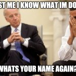 Biden Obama | TRUST ME I KNOW WHAT IM DOING. WHATS YOUR NAME AGAIN? | image tagged in biden obama | made w/ Imgflip meme maker